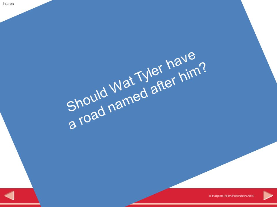 Interpretation © HarperCollins Publishers 2010 Road, Pub and Park names could be considered to be an historical interpretation of Wat Tyler.