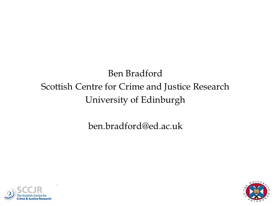 Ben Bradford Scottish Centre for Crime and Justice Research University of Edinburgh ben.bradford@ed.ac.uk