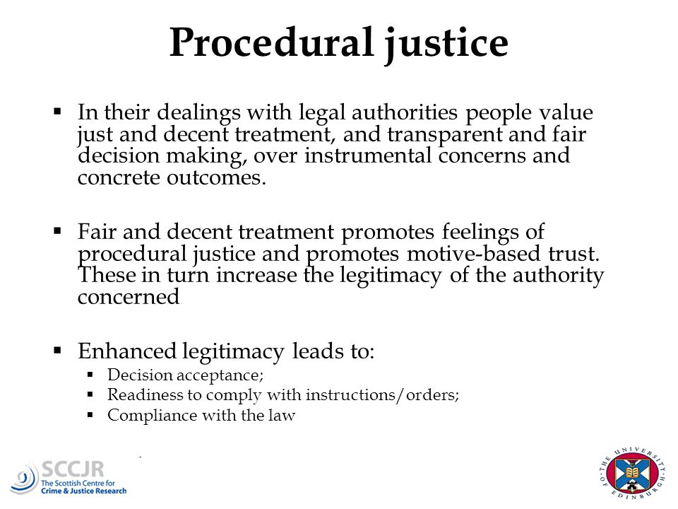 Procedural justice  In their dealings with legal authorities people value just and decent treatment, and transparent and fair decision making, over instrumental concerns and concrete outcomes.