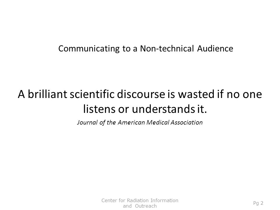 Communicating to a Non-technical Audience A brilliant scientific discourse is wasted if no one listens or understands it. Journal of the American Medi