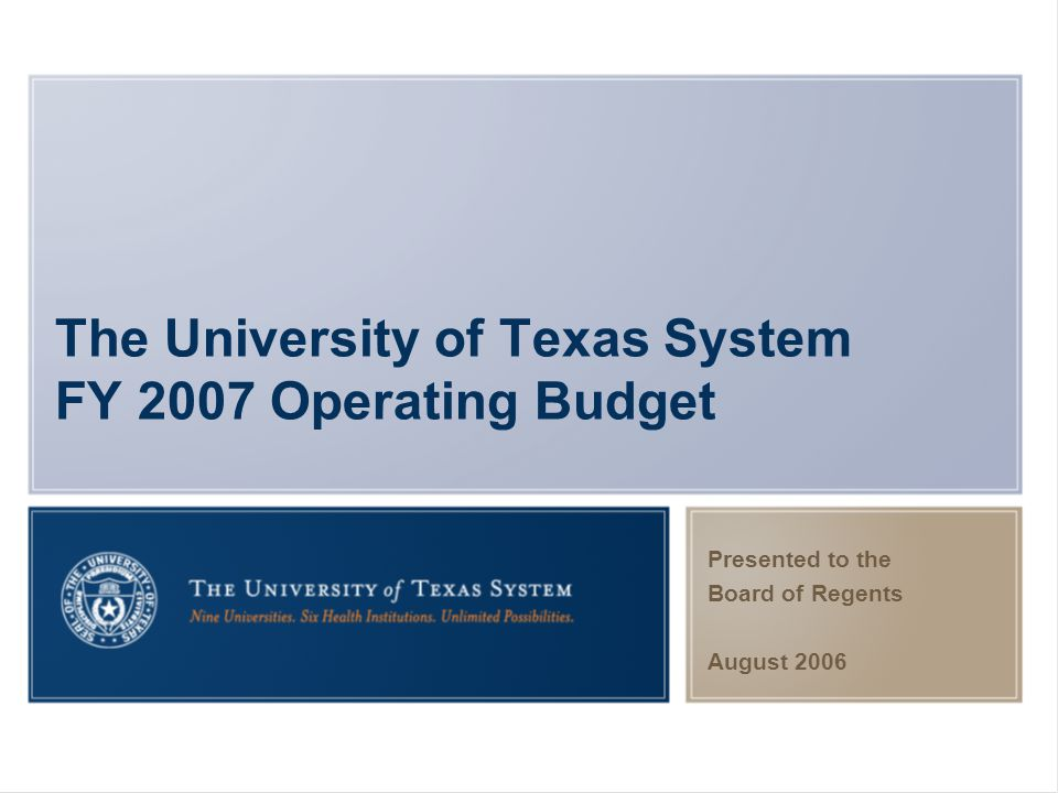 The University of Texas System FY 2007 Operating Budget Presented to the Board of Regents August 2006