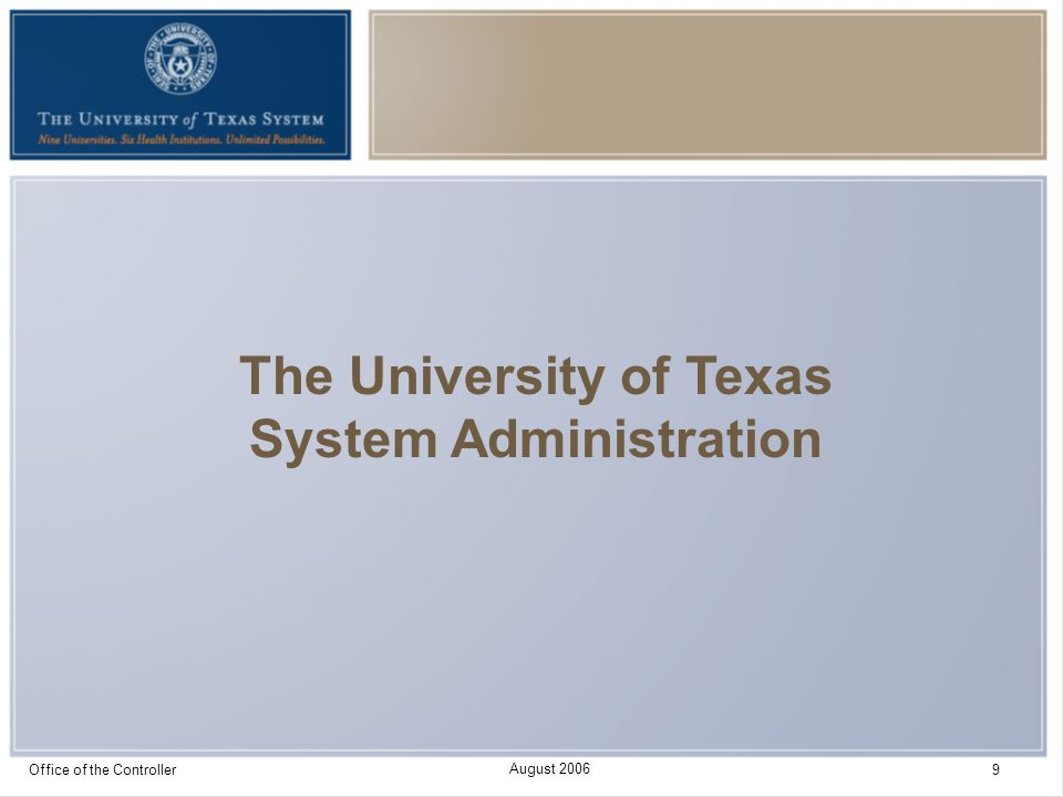 August 2006 Office of the Controller 10 System Administration Budget Highlights 703 FTEs in FY 2007 for System Administration Of that total, 454 FTEs are in self-supporting departments that charge fees for support such as Office of Facilities Planning and Construction, Employee Group Insurance, Workers' Compensation Insurance, and grant funded activities Remaining 249 FTEs make up General Administration and are funded directly from State Appropriations (either General Revenue or Available University Fund)