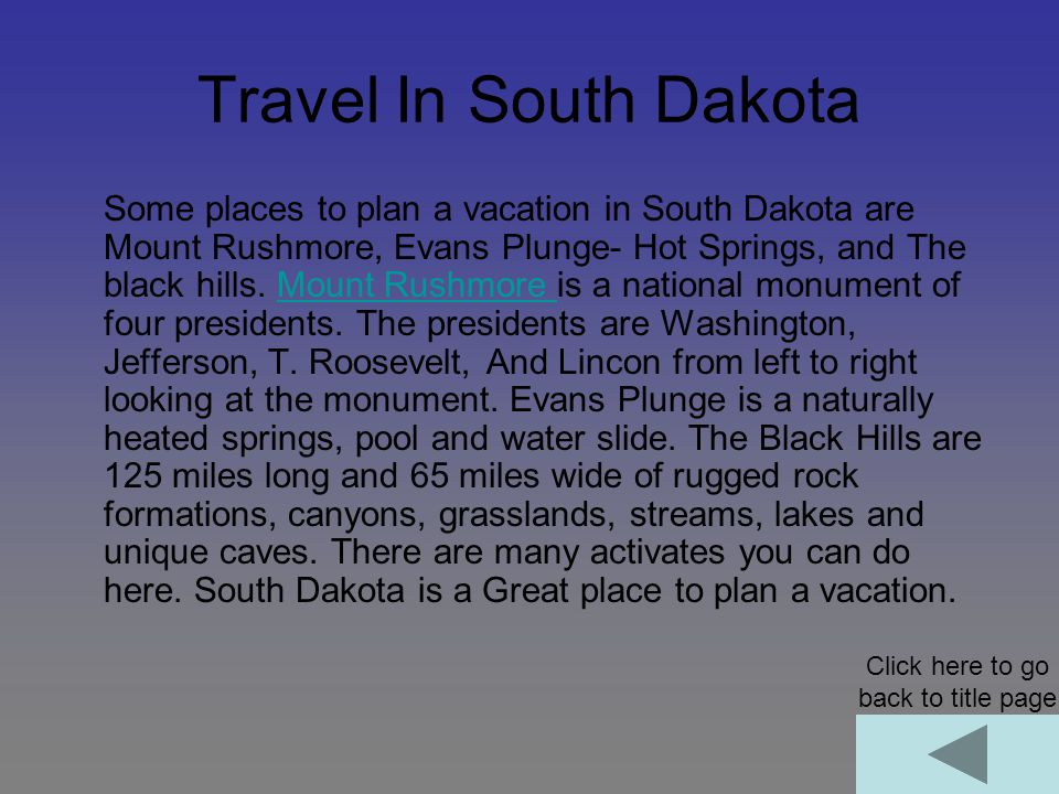 Travel In South Dakota Some places to plan a vacation in South Dakota are Mount Rushmore, Evans Plunge- Hot Springs, and The black hills.