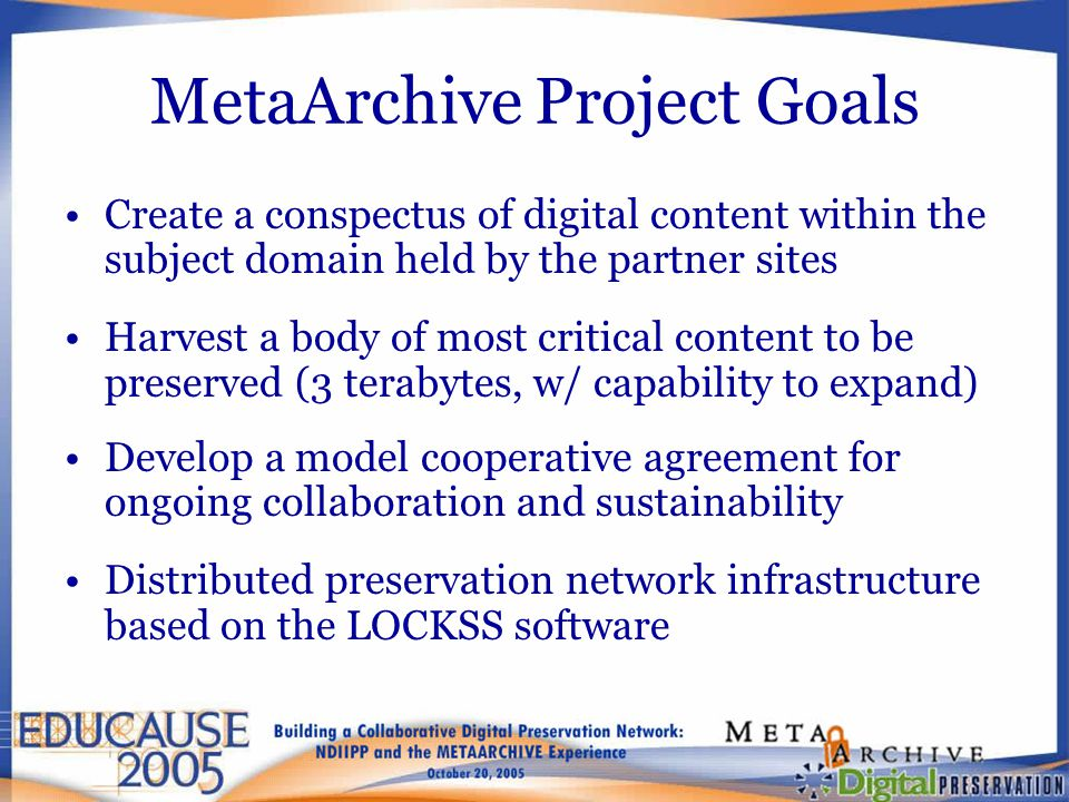 MetaArchive Project Goals Create a conspectus of digital content within the subject domain held by the partner sites Harvest a body of most critical content to be preserved (3 terabytes, w/ capability to expand) Develop a model cooperative agreement for ongoing collaboration and sustainability Distributed preservation network infrastructure based on the LOCKSS software