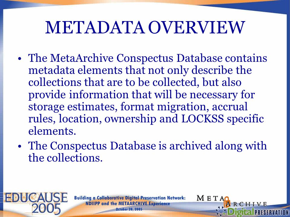 METADATA OVERVIEW The MetaArchive Conspectus Database contains metadata elements that not only describe the collections that are to be collected, but also provide information that will be necessary for storage estimates, format migration, accrual rules, location, ownership and LOCKSS specific elements.