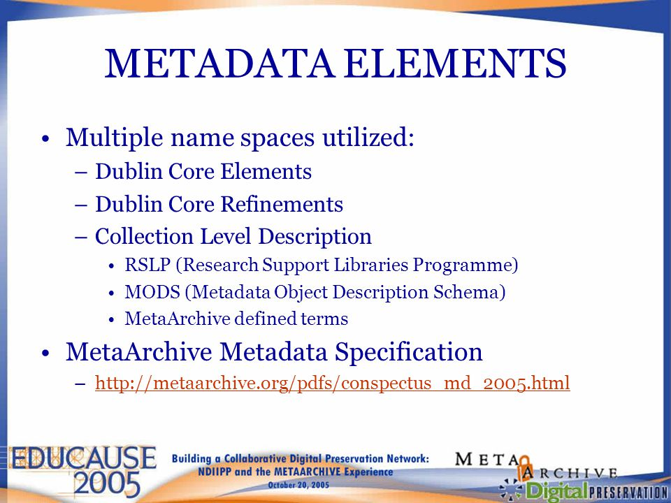 METADATA ELEMENTS Multiple name spaces utilized: –Dublin Core Elements –Dublin Core Refinements –Collection Level Description RSLP (Research Support Libraries Programme) MODS (Metadata Object Description Schema) MetaArchive defined terms MetaArchive Metadata Specification –http://metaarchive.org/pdfs/conspectus_md_2005.htmlhttp://metaarchive.org/pdfs/conspectus_md_2005.html