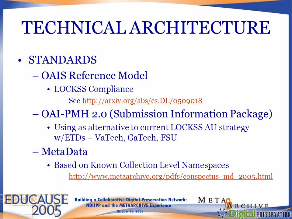 TECHNICAL ARCHITECTURE STANDARDS –OAIS Reference Model LOCKSS Compliance –See http://arxiv.org/abs/cs.DL/0509018 http://arxiv.org/abs/cs.DL/0509018 –OAI-PMH 2.0 (Submission Information Package) Using as alternative to current LOCKSS AU strategy w/ETDs – VaTech, GaTech, FSU –MetaData Based on Known Collection Level Namespaces –http://www.metaarchive.org/pdfs/conspectus_md_2005.htmlhttp://www.metaarchive.org/pdfs/conspectus_md_2005.html