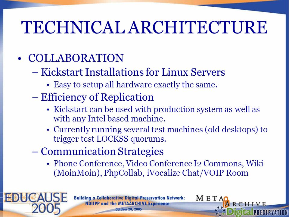 TECHNICAL ARCHITECTURE COLLABORATION –Kickstart Installations for Linux Servers Easy to setup all hardware exactly the same. –Efficiency of Replicatio