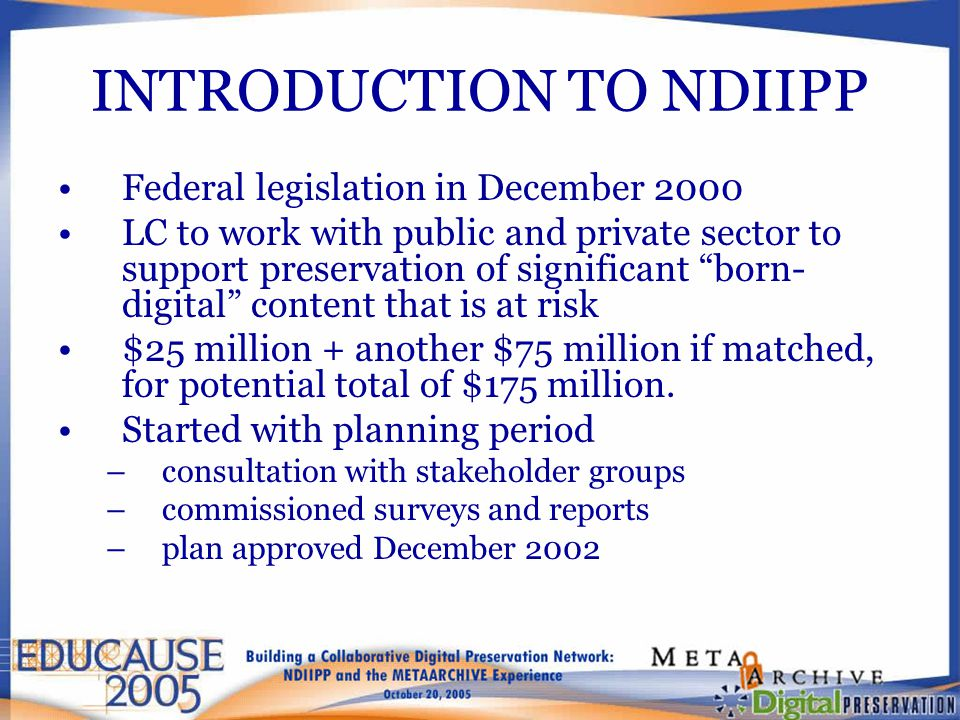 INTRODUCTION TO NDIIPP Federal legislation in December 2000 LC to work with public and private sector to support preservation of significant born- digital content that is at risk $25 million + another $75 million if matched, for potential total of $175 million.