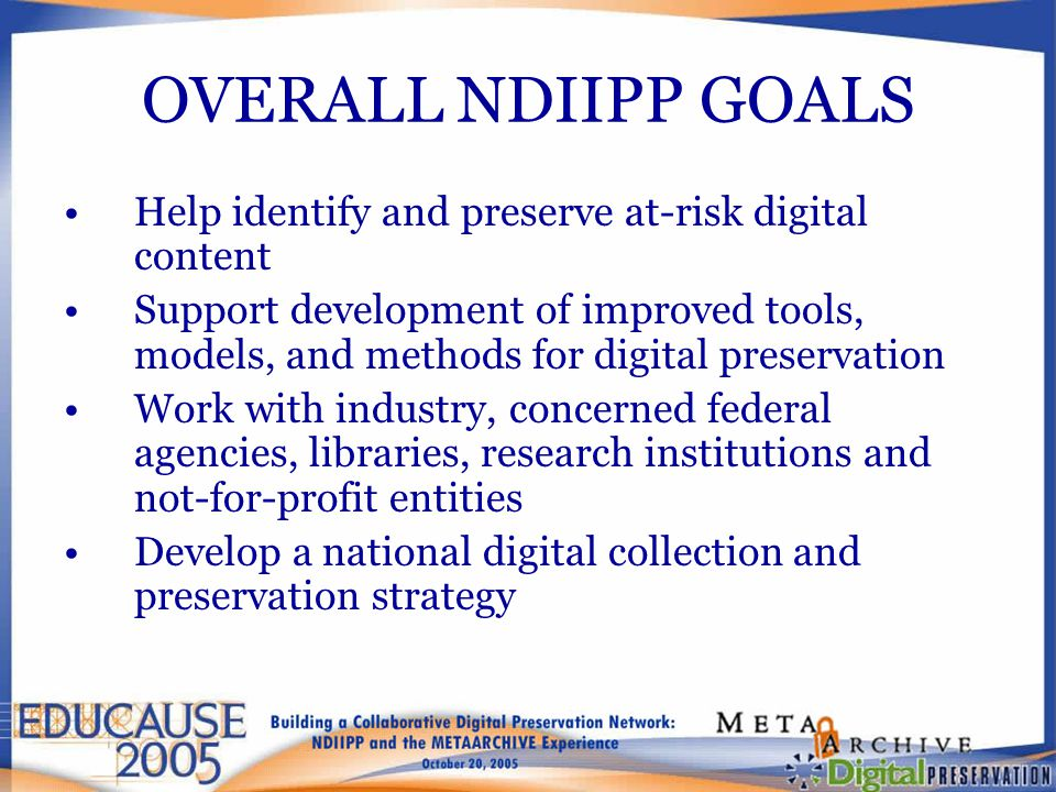 OVERALL NDIIPP GOALS Help identify and preserve at-risk digital content Support development of improved tools, models, and methods for digital preservation Work with industry, concerned federal agencies, libraries, research institutions and not-for-profit entities Develop a national digital collection and preservation strategy