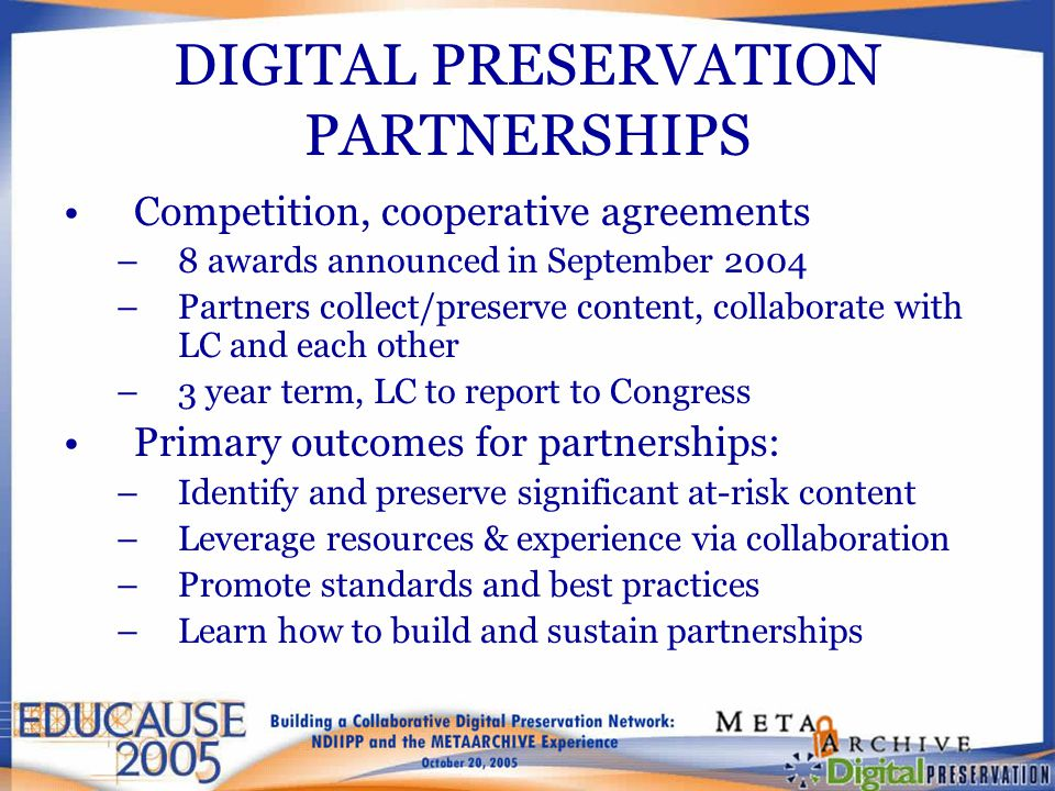 DIGITAL PRESERVATION PARTNERSHIPS Competition, cooperative agreements –8 awards announced in September 2004 –Partners collect/preserve content, collaborate with LC and each other –3 year term, LC to report to Congress Primary outcomes for partnerships: –Identify and preserve significant at-risk content –Leverage resources & experience via collaboration –Promote standards and best practices –Learn how to build and sustain partnerships