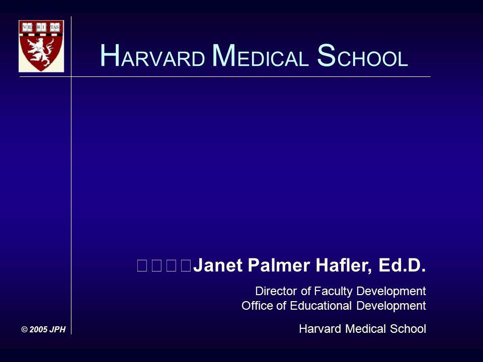 Janet Palmer Hafler, Ed.D. Director of Faculty Development Office of Educational Development Harvard Medical School H ARVARD M EDICAL S CHOOL © 2005 J