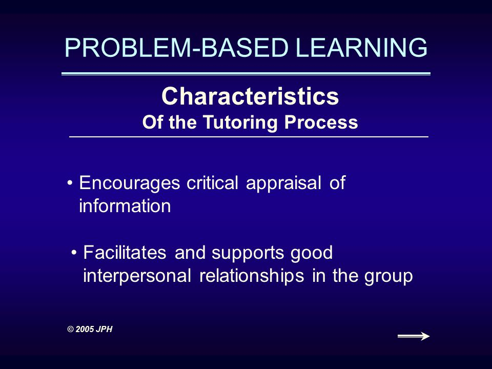 PROBLEM-BASED LEARNING Characteristics Of the Tutoring Process Encourages critical appraisal of information Facilitates and supports good interpersonal relationships in the group © 2005 JPH