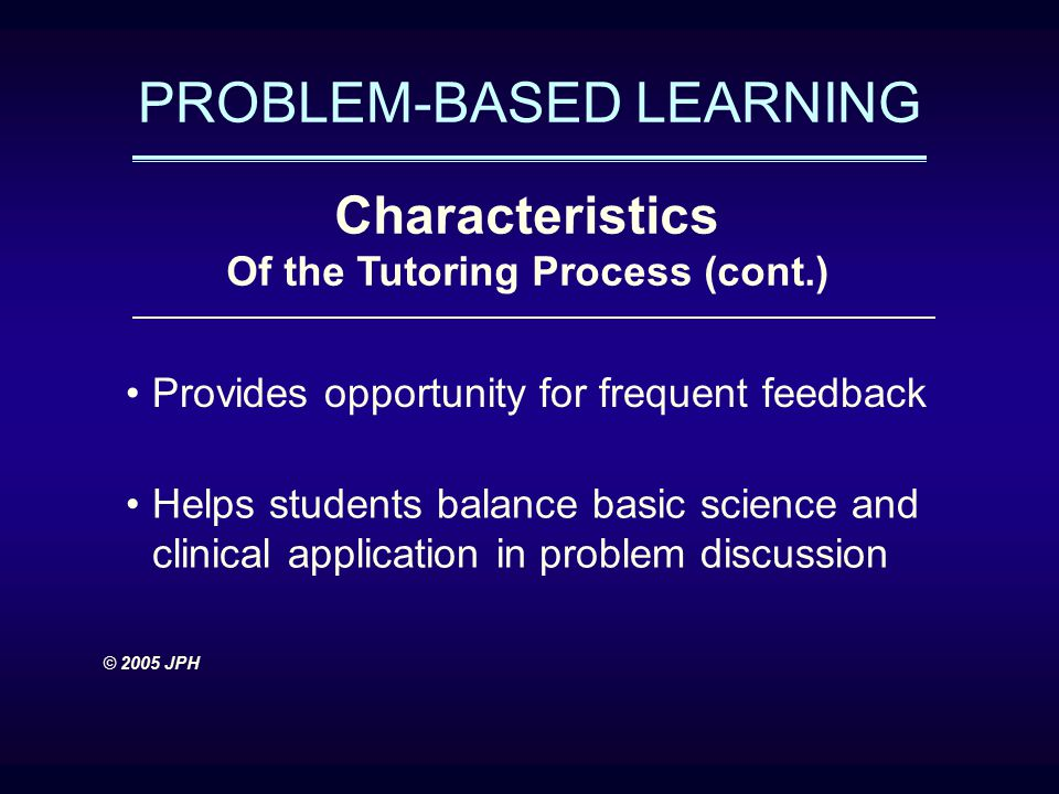PROBLEM-BASED LEARNING Characteristics Of the Tutoring Process (cont.) Provides opportunity for frequent feedback Helps students balance basic science and clinical application in problem discussion © 2005 JPH