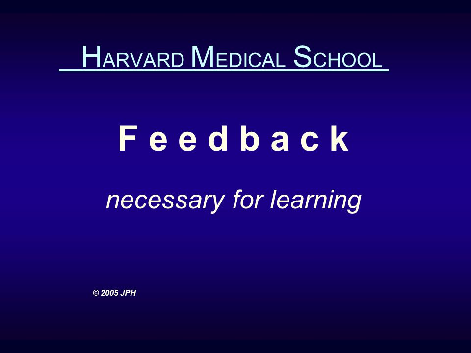 H ARVARD M EDICAL S CHOOL F e e d b a c k necessary for learning © 2005 JPH