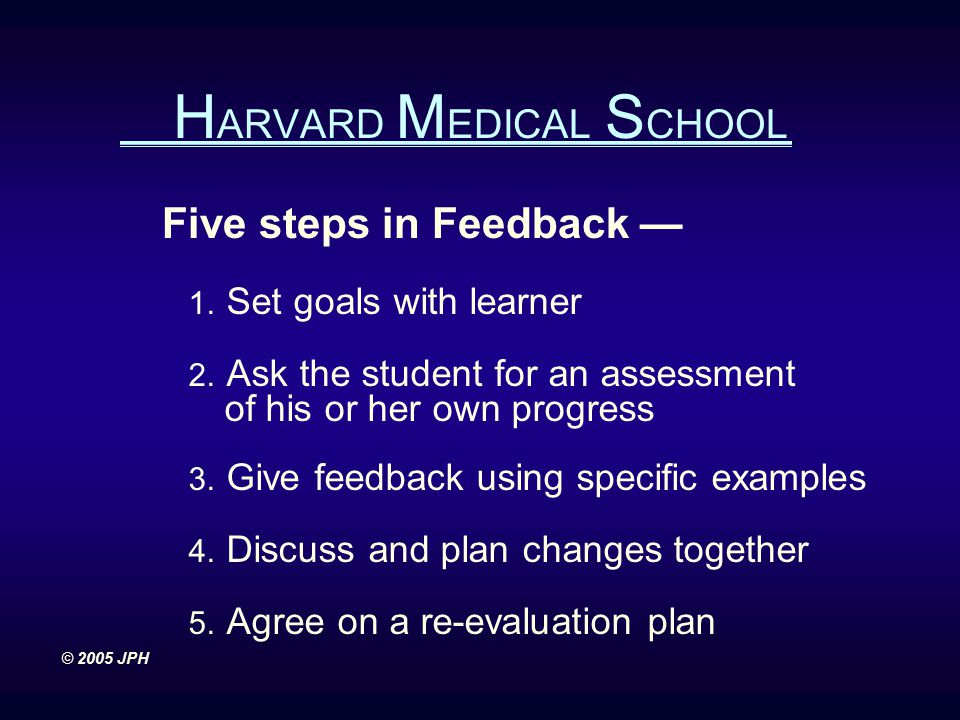 Five steps in Feedback — 1. Set goals with learner 2. Ask the student for an assessment of his or her own progress 3. Give feedback using specific exa