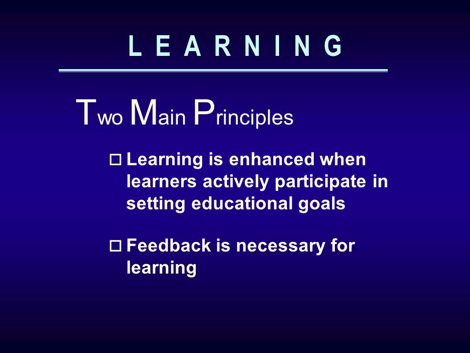 L E A R N I N G  Learning is enhanced when learners actively participate in setting educational goals T wo M ain P rinciples  Feedback is necessary for learning