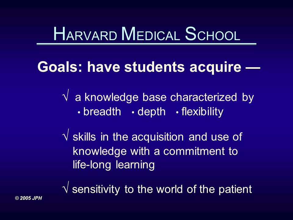 H ARVARD M EDICAL S CHOOL Goals: have students acquire — √ a knowledge base characterized by breadth depth flexibility √ skills in the acquisition and