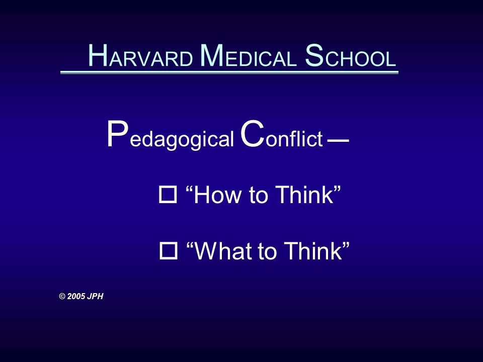 P edagogical C onflict — o What to Think o How to Think H ARVARD M EDICAL S CHOOL © 2005 JPH