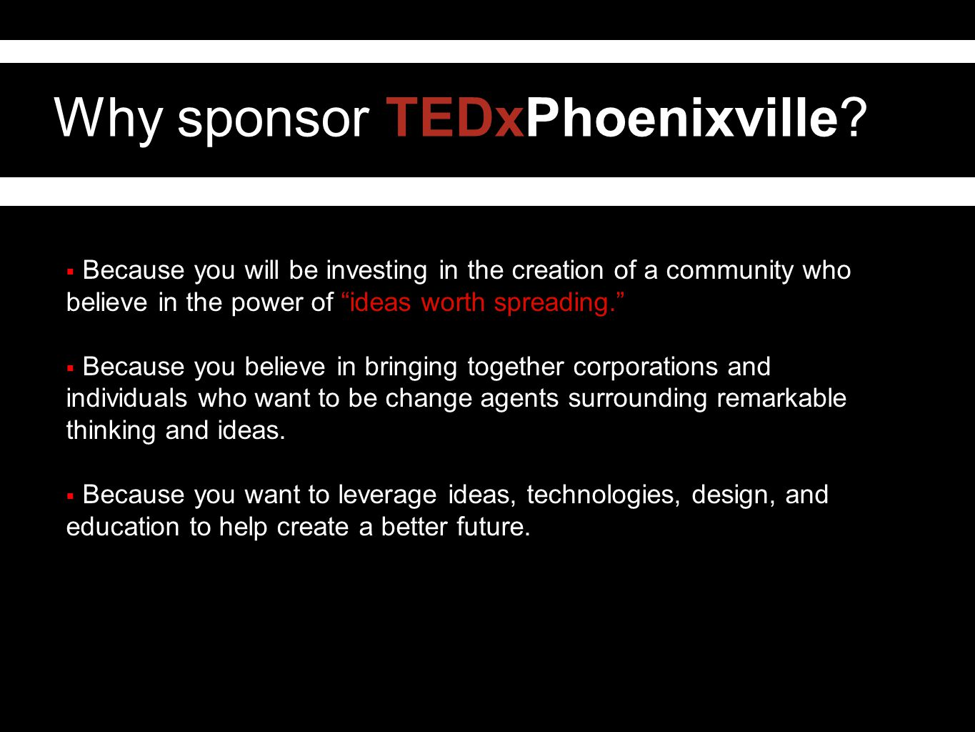 "Why sponsor TEDxPhoenixville?  Because you will be investing in the creation of a community who believe in the power of ""ideas worth spreading.""  Be"