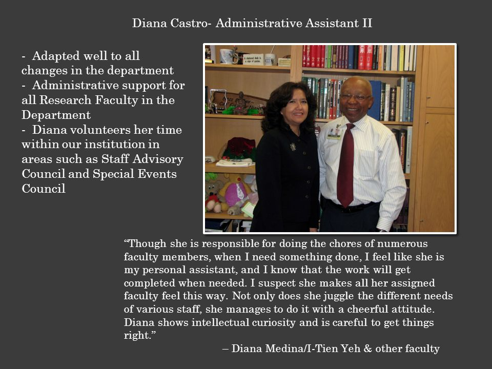 - Adapted well to all changes in the department - Administrative support for all Research Faculty in the Department - Diana volunteers her time within our institution in areas such as Staff Advisory Council and Special Events Council Diana Castro- Administrative Assistant II Though she is responsible for doing the chores of numerous faculty members, when I need something done, I feel like she is my personal assistant, and I know that the work will get completed when needed.