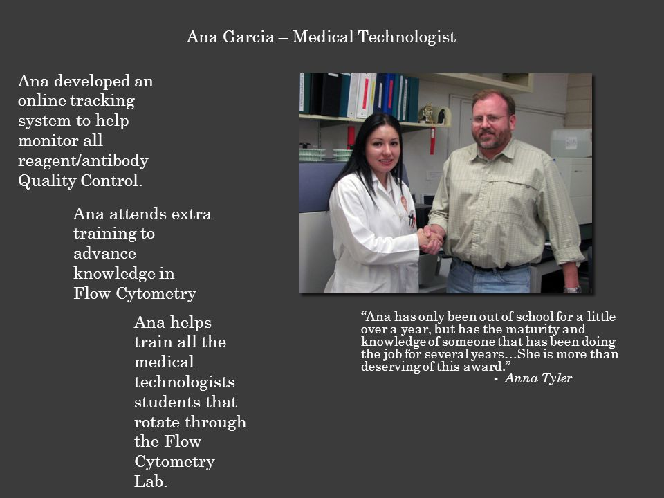 Ana has only been out of school for a little over a year, but has the maturity and knowledge of someone that has been doing the job for several years…She is more than deserving of this award. - Anna Tyler Ana Garcia – Medical Technologist Ana developed an online tracking system to help monitor all reagent/antibody Quality Control.