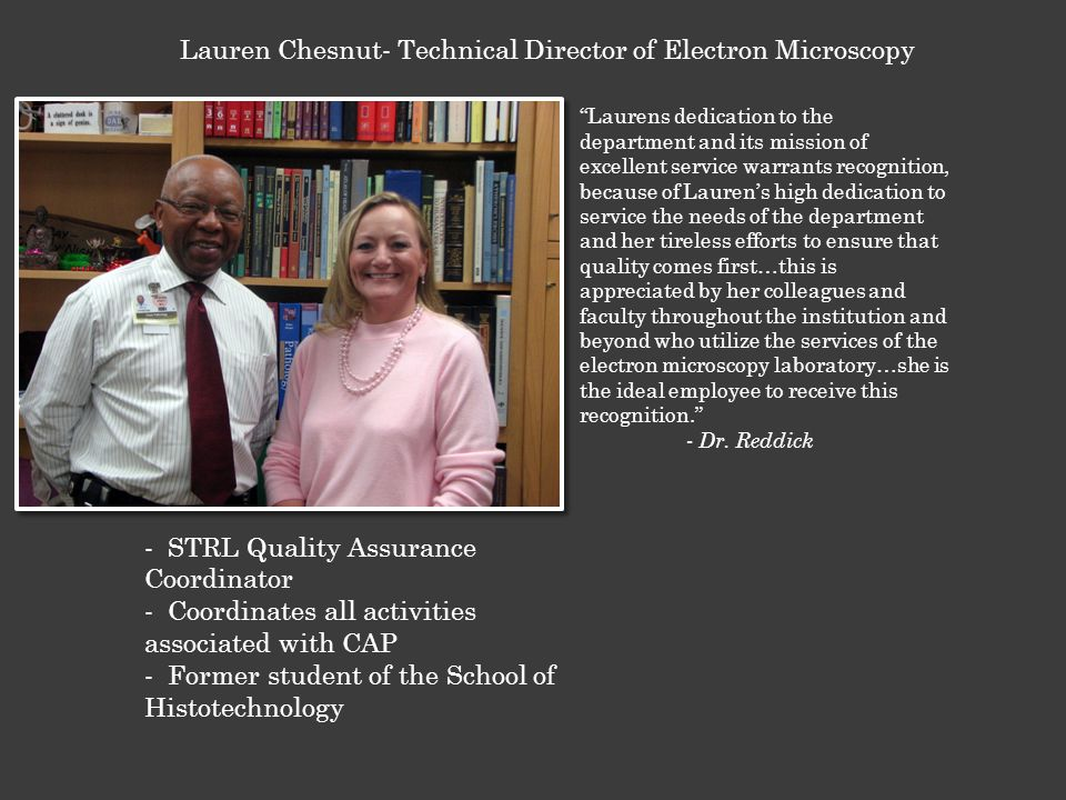 - STRL Quality Assurance Coordinator - Coordinates all activities associated with CAP - Former student of the School of Histotechnology Lauren Chesnut- Technical Director of Electron Microscopy Laurens dedication to the department and its mission of excellent service warrants recognition, because of Lauren's high dedication to service the needs of the department and her tireless efforts to ensure that quality comes first…this is appreciated by her colleagues and faculty throughout the institution and beyond who utilize the services of the electron microscopy laboratory…she is the ideal employee to receive this recognition. - Dr.