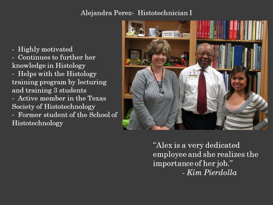- Highly motivated - Continues to further her knowledge in Histology - Helps with the Histology training program by lecturing and training 3 students - Active member in the Texas Society of Histotechnology - Former student of the School of Histotechnology Alejandra Perez- Histotechnician I Alex is a very dedicated employee and she realizes the importance of her job. - Kim Pierdolla
