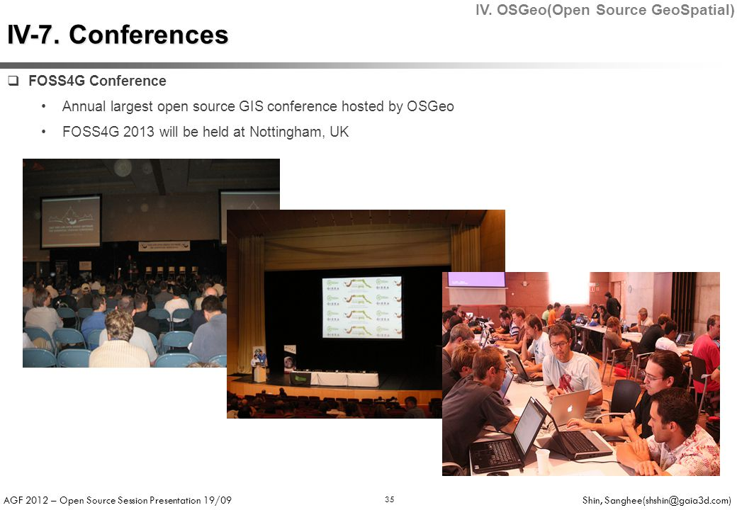 AGF 2012 – Open Source Session Presentation 19/09 Shin, Sanghee(shshin@gaia3d.com) 35  FOSS4G Conference Annual largest open source GIS conference hosted by OSGeo FOSS4G 2013 will be held at Nottingham, UK IV-7.