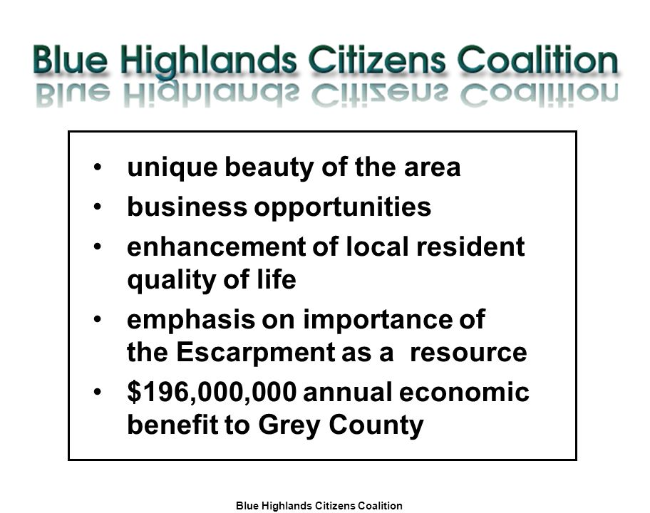 Blue Highlands Citizens Coalition www.bhcc.ca Local Control/Responsible and Informed Decision-Making unique beauty of the area business opportunities enhancement of local resident quality of life emphasis on importance of the Escarpment as a resource $196,000,000 annual economic benefit to Grey County