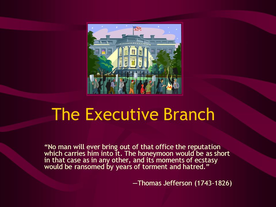 "The Executive Branch ""No man will ever bring out of that office the reputation which carries him into it. The honeymoon would be as short in that case"