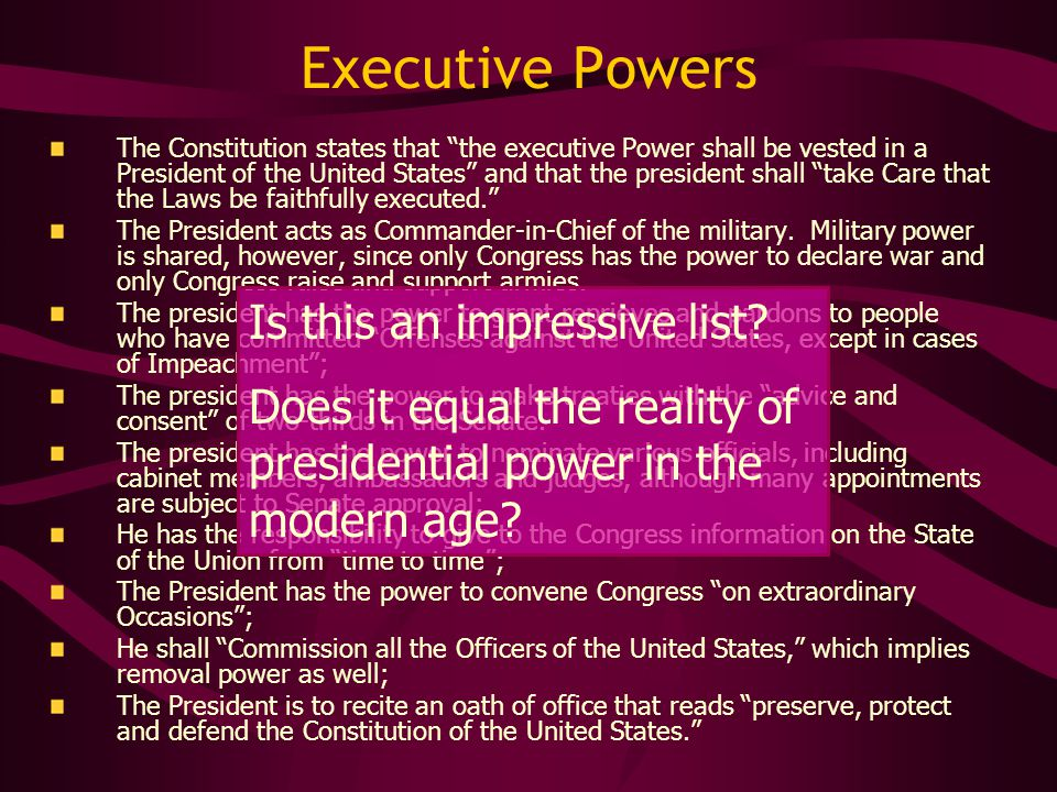 "Executive Powers The Constitution states that ""the executive Power shall be vested in a President of the United States"" and that the president shall """