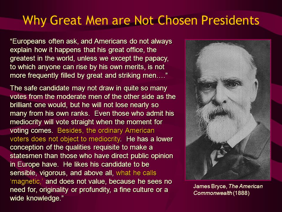 "Why Great Men are Not Chosen Presidents ""Europeans often ask, and Americans do not always explain how it happens that his great office, the greatest i"