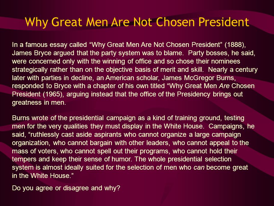 "Why Great Men Are Not Chosen President In a famous essay called ""Why Great Men Are Not Chosen President"" (1888), James Bryce argued that the party sys"
