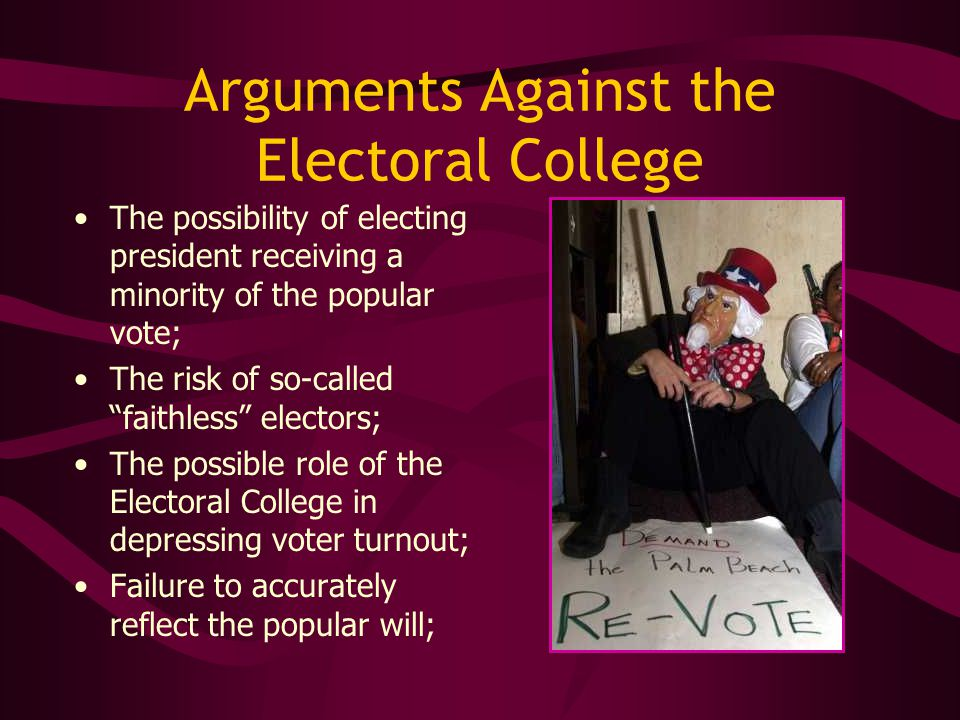 "Arguments Against the Electoral College The possibility of electing president receiving a minority of the popular vote; The risk of so-called ""faithle"
