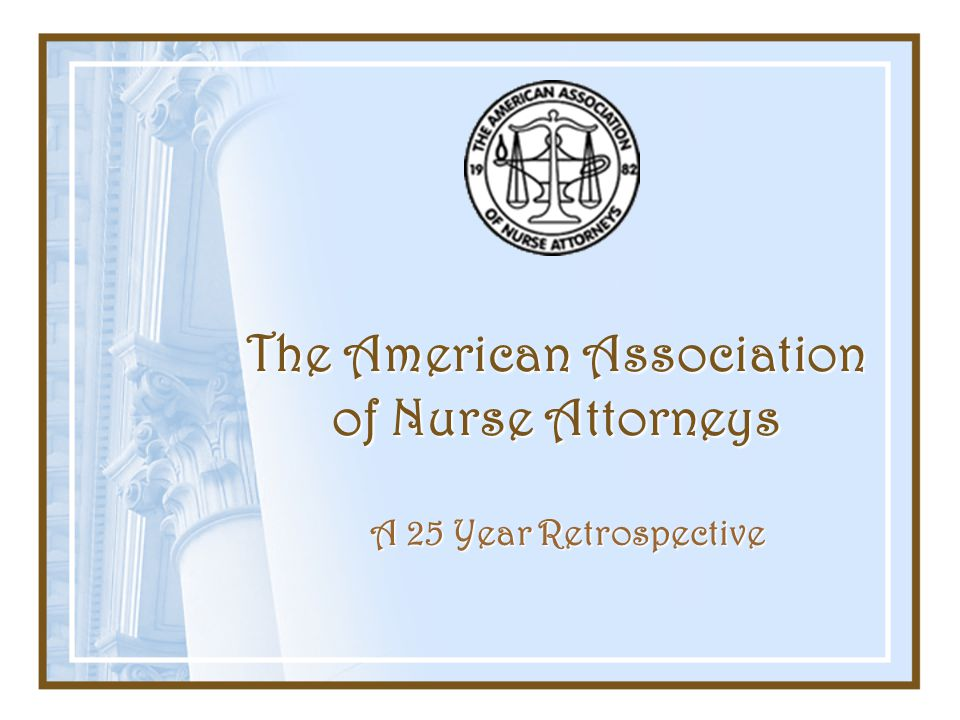 The American Association of Nurse Attorneys A 25 Year Retrospective