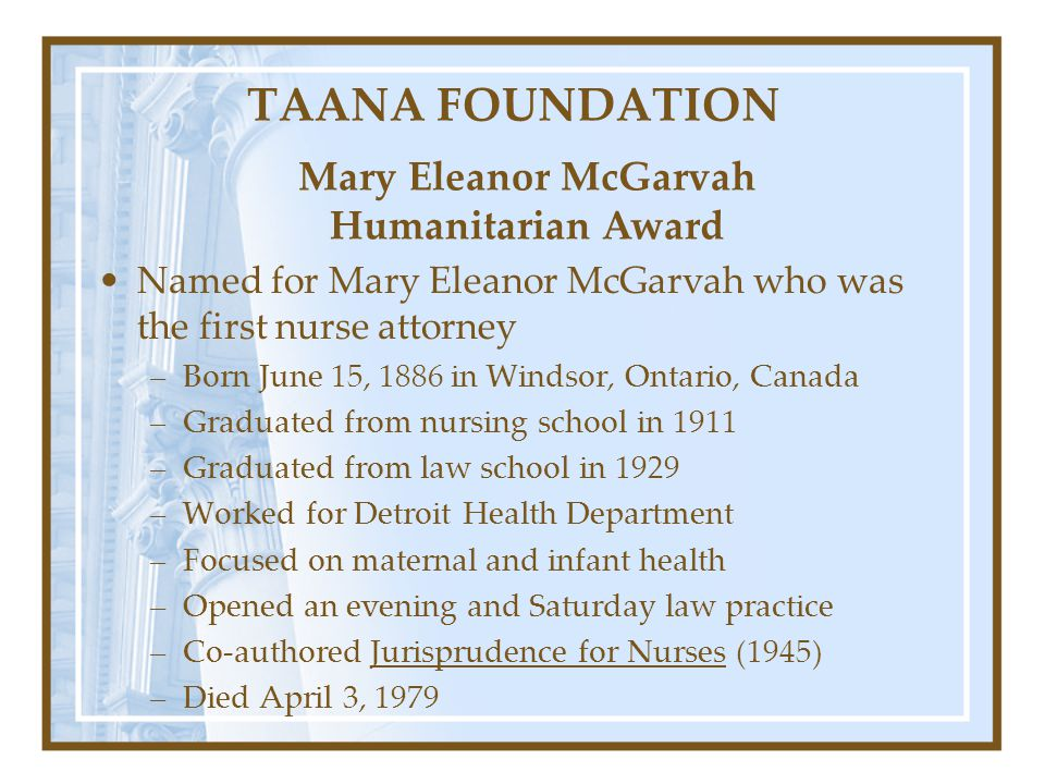 TAANA FOUNDATION Named for Mary Eleanor McGarvah who was the first nurse attorney –Born June 15, 1886 in Windsor, Ontario, Canada –Graduated from nurs