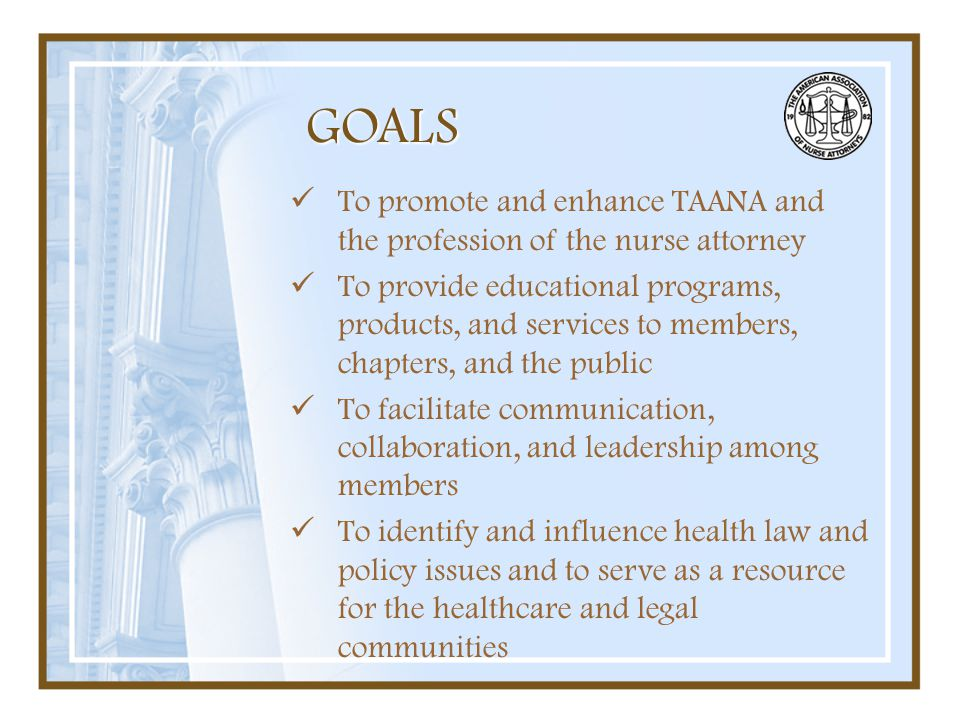 GOALS To promote and enhance TAANA and the profession of the nurse attorney To provide educational programs, products, and services to members, chapte