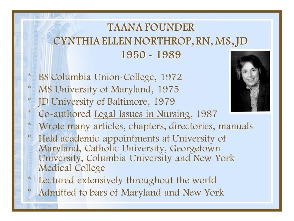TAANA FOUNDER CYNTHIA ELLEN NORTHROP, RN, MS, JD 1950 - 1989 *BS Columbia Union-College, 1972 *MS University of Maryland, 1975 *JD University of Balti