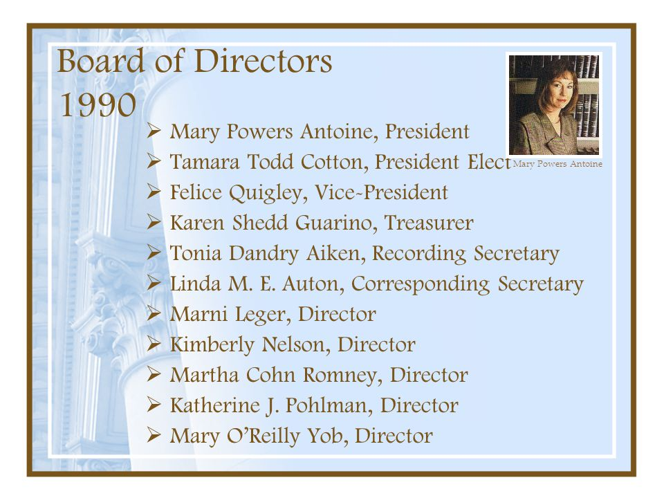 Board of Directors 1990  Mary Powers Antoine, President  Tamara Todd Cotton, President Elect  Felice Quigley, Vice-President  Karen Shedd Guarino,