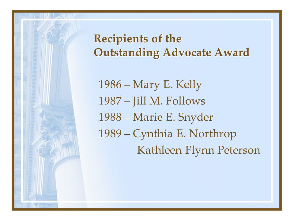 Recipients of the Outstanding Advocate Award 1986 – Mary E. Kelly 1987 – Jill M. Follows 1988 – Marie E. Snyder 1989 – Cynthia E. Northrop Kathleen Fl