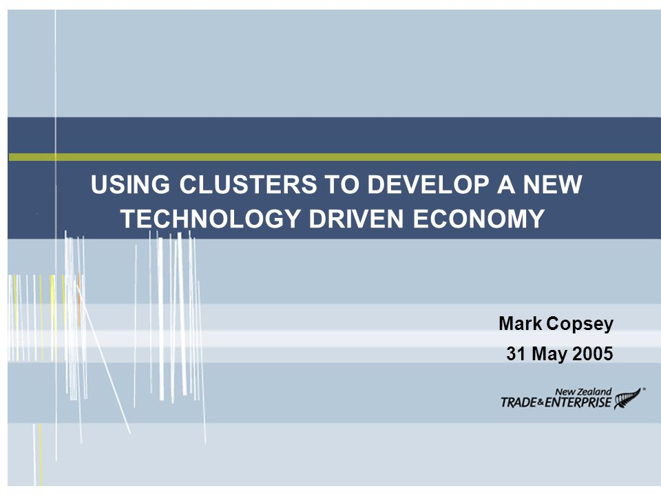 USING CLUSTERS TO DEVELOP A NEW TECHNOLOGY DRIVEN ECONOMY Mark Copsey 31 May 2005