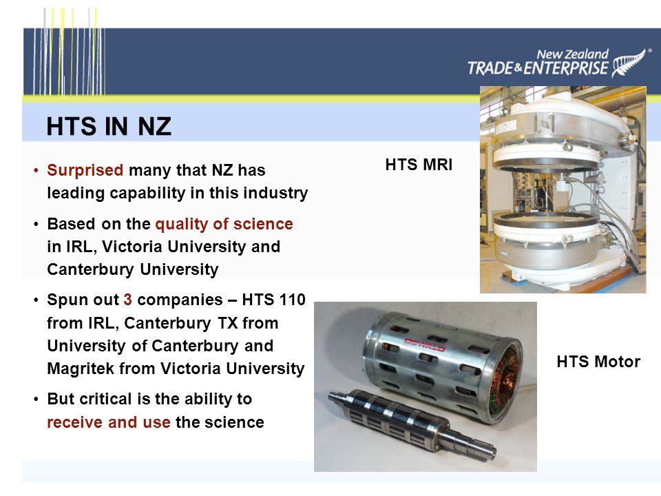 HTS IN NZ Surprised many that NZ has leading capability in this industry Based on the quality of science in IRL, Victoria University and Canterbury University Spun out 3 companies – HTS 110 from IRL, Canterbury TX from University of Canterbury and Magritek from Victoria University But critical is the ability to receive and use the science HTS MRI HTS Motor