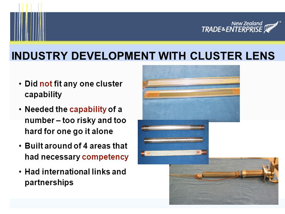 INDUSTRY DEVELOPMENT WITH CLUSTER LENS Did not fit any one cluster capability Needed the capability of a number – too risky and too hard for one go it alone Built around of 4 areas that had necessary competency Had international links and partnerships