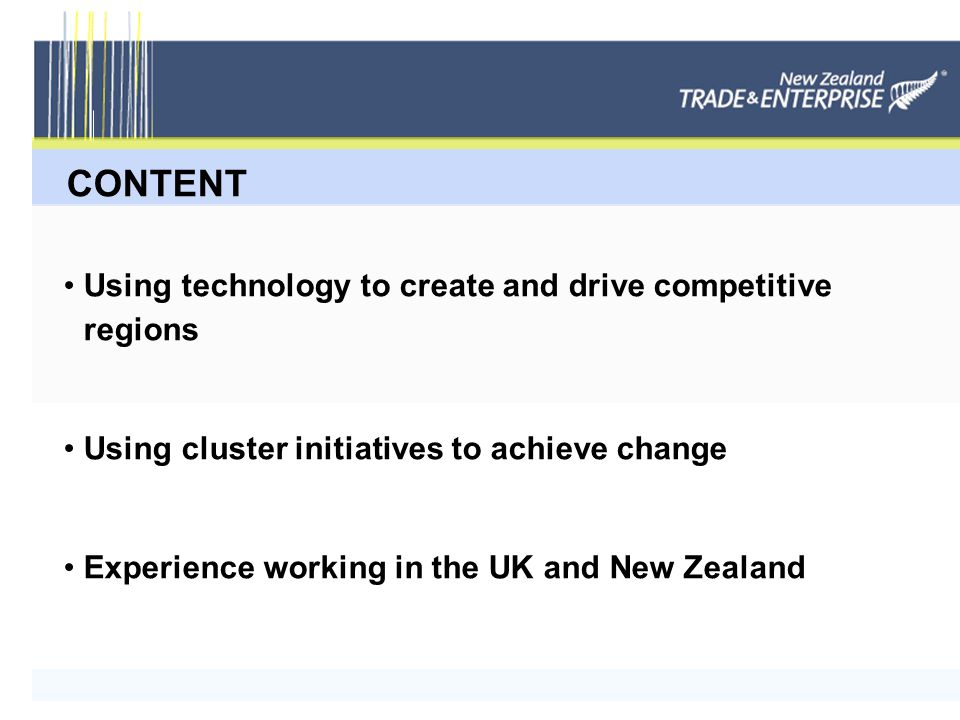 CONTENT Using technology to create and drive competitive regions Using cluster initiatives to achieve change Experience working in the UK and New Zealand