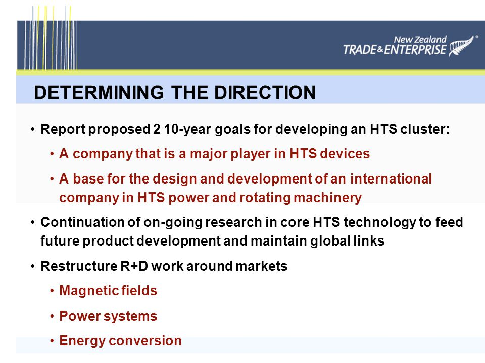 DETERMINING THE DIRECTION Report proposed 2 10-year goals for developing an HTS cluster: A company that is a major player in HTS devices A base for the design and development of an international company in HTS power and rotating machinery Continuation of on-going research in core HTS technology to feed future product development and maintain global links Restructure R+D work around markets Magnetic fields Power systems Energy conversion