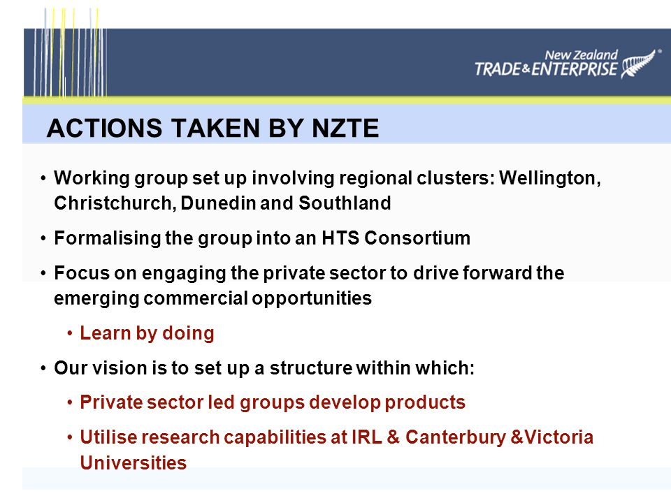 ACTIONS TAKEN BY NZTE Working group set up involving regional clusters: Wellington, Christchurch, Dunedin and Southland Formalising the group into an HTS Consortium Focus on engaging the private sector to drive forward the emerging commercial opportunities Learn by doing Our vision is to set up a structure within which: Private sector led groups develop products Utilise research capabilities at IRL & Canterbury &Victoria Universities