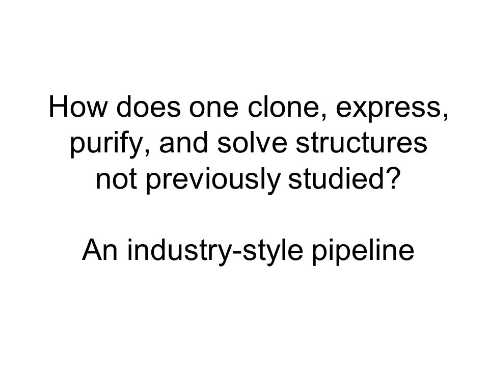 How does one clone, express, purify, and solve structures not previously studied.