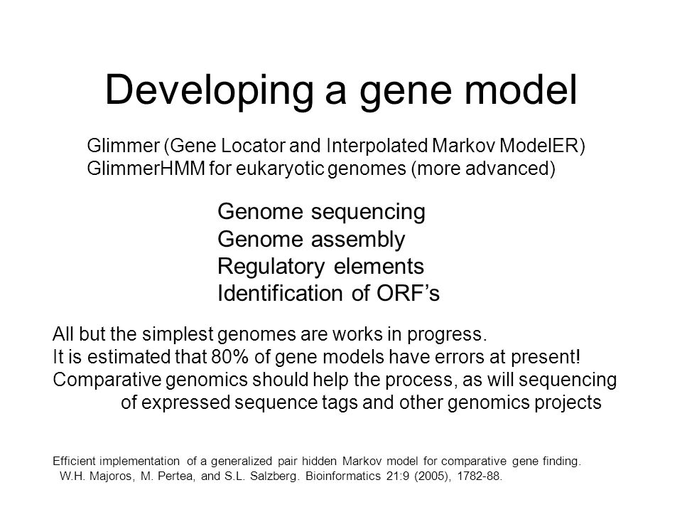 Developing a gene model Glimmer (Gene Locator and Interpolated Markov ModelER) GlimmerHMM for eukaryotic genomes (more advanced) Genome sequencing Genome assembly Regulatory elements Identification of ORF's All but the simplest genomes are works in progress.