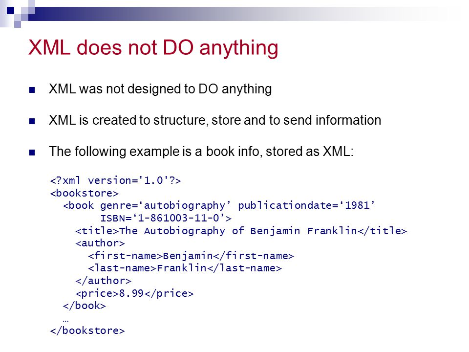 XML does not DO anything XML was not designed to DO anything XML is created to structure, store and to send information The following example is a boo